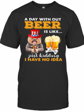 A Day With Out Beer Is Like Just Kidding I Have No Idea T-Shirt