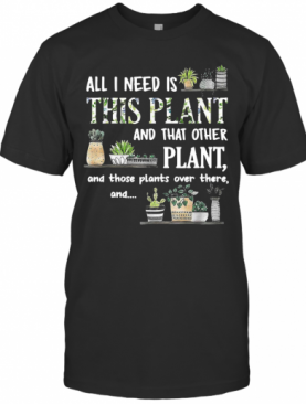 All I Need Is This Plant And That Other Plant And Those Pants Over There And T-Shirt