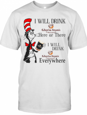 Dr Seuss I Will Drink Gloria Jean'S Coffees Here Or There Everywhere T-Shirt