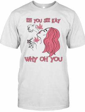 Eff You See Kay Why Oh You Girl Weed T-Shirt