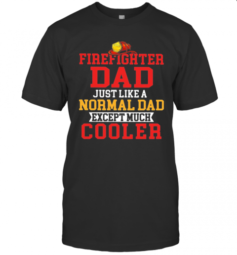 Firefighter Dad Just Like A Normal Dad Except Much Cooler T Shirt Classic Mens T shirt