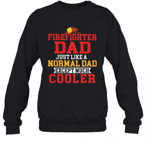 Firefighter Dad Just Like A Normal Dad Except Much Cooler T-Shirt Unisex Sweatshirt