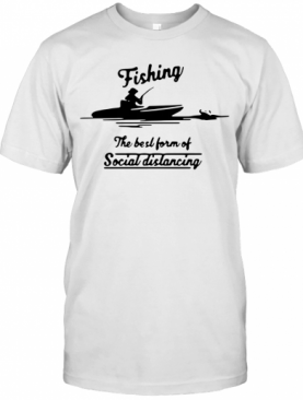 Fishing The Best Form Of Social Distancing T-Shirt