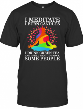 Girl Yoga I Meditate I Burn Candles I Drink Green Tea And I Still Want To Smack Some People T-Shirt