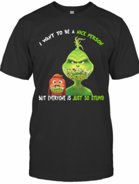 Grinch And His Dog Mask I Want To Be A Nice Person But Everyone Is Just So Stupid T-Shirt