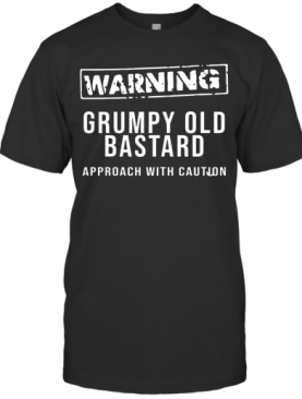 Grumpy Old Bastard Approach With Caution T-Shirt