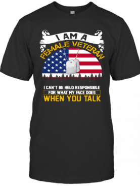 I Am A Female Veteran I Can Be Hello Responsible For What My Face Does When You Talk T-Shirt