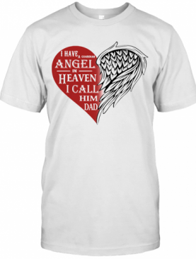 I Have A Guardian Angel In Heaven I Call Him Dad Heart T-Shirt