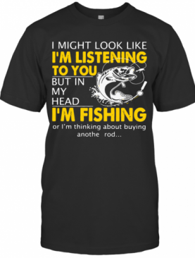 I Might Look Like I'm Listening To You But In My Head I'm Fishing T-Shirt