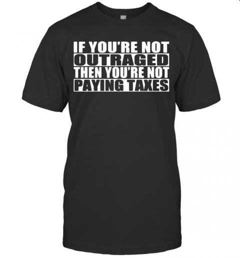 If You'Re Not Outraged Then You'Re Not Paying Taxes T-Shirt Classic Men's T-shirt