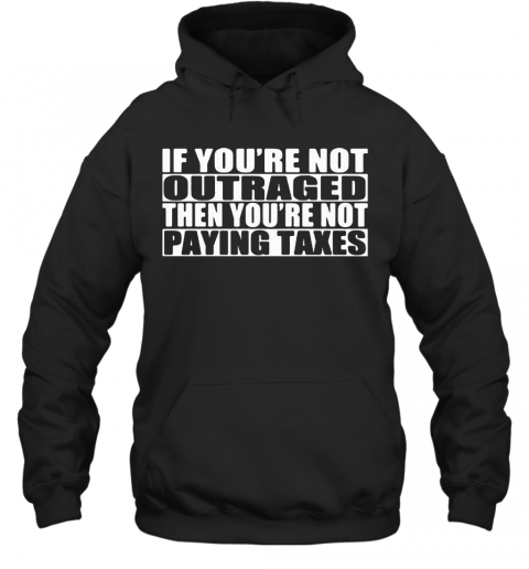 If You'Re Not Outraged Then You'Re Not Paying Taxes T-Shirt Unisex Hoodie