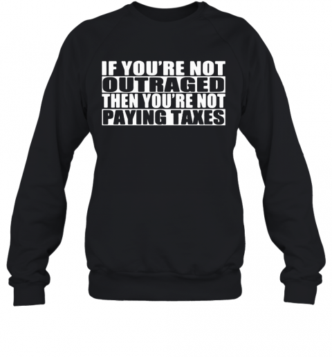 If You'Re Not Outraged Then You'Re Not Paying Taxes T-Shirt Unisex Sweatshirt
