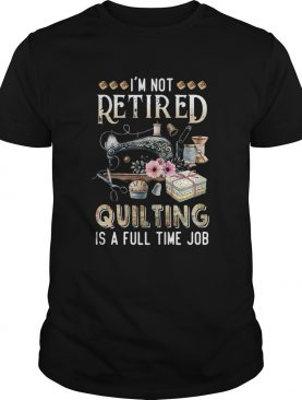 Im Not Retired Quilting Is A Full Time Job shirt