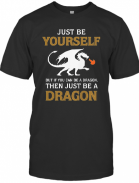 Just Be Yourself But If You Can Be A Dragon Then Just Be A Dragon T-Shirt