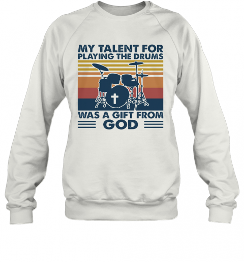 My Talent For Playing The Drums Was A Gift From God Vintage T-Shirt Unisex Sweatshirt