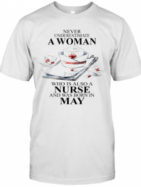 NEVER UNDERESTIMATE A WOMAN WHO IS ALSO A NURSE AND WAS BORN IN MAY T-Shirt