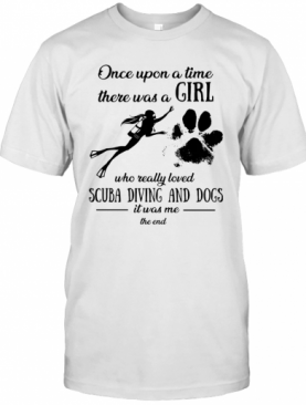 Once Upon A Time There Was A Girl Who Really Loved Scuba Diving And Dogs Paw It Was Me The End T-Shirt
