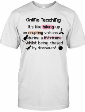 Online Teaching It'S Like Hooking Up An Erupting Volcano During Hurricane While Being Chased By Dinosaurs T-Shirt