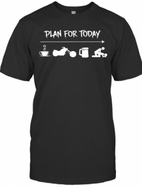 Plan For Today Coffee Motor Beer And Sex Shirt T-Shirt