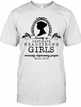 Society Of Obstinate Headstrong Girls Seriously Displeasing People Since 1813 T-Shirt