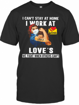 Strong Woman Face Mask I Can'T Stay At Home I Work At Love'S We Fight When Others Can'T T-Shirt