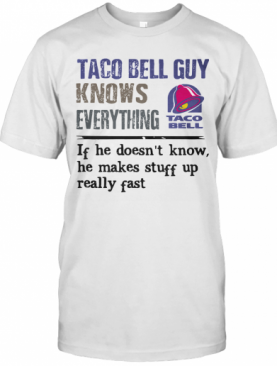 Taco Bell Guy Knows Everything If He Doesn'T Know He Makes Stuff Up Really Fast T-Shirt