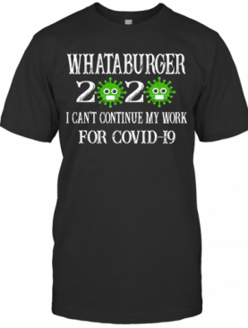 Whataburger 2020 Mask I Can'T Continue My Work For Covid 19 T-Shirt