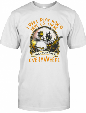 Ack Skellington I Will Play Banjo Here Or There I Will Play Banjo Everywhere T-Shirt