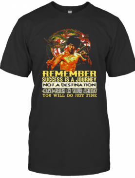 Bruce Lee Remember Success Is A Journey Not A Destination Have Faith In Your Ability You Will Do Just Fine T-Shirt