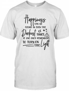 Happiness Can Be Found In Even The Darkest Of Time If One Only Remember T-Shirt