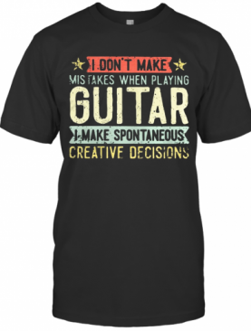 I Don't Make Mistakes When Playing Guitar I Make Spontaneous Creative Decisions T-Shirt