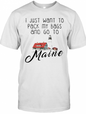 I Just Want To Pack My Bags And Go To Maine T-Shirt
