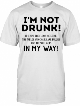 I'M Not Drunk It'S Just The Floor Hates Me The Tables And Chairs Are Bullies And The Wall Get In My Way T-Shirt