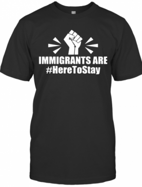Immigrants Are Here To Stay T-Shirt