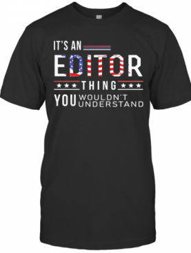 Independence Day It'S A Editor Thing You Wouldn'T Understand T-Shirt
