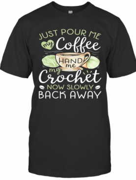 Just Pour Me My Coffee Hand Me My Crochet Now Slowly Back Away Heart T-Shirt