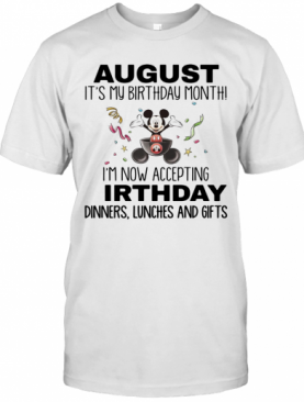 Mickey Mouse August It'S My Birthday Month I'M Now Accepting Birthday Dinners Lunches And Gifts T-Shirt