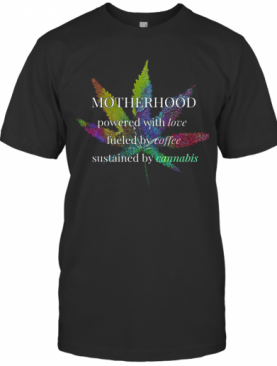 Motherhood Powered By Love Fueled By Coffee By Cannabis T-Shirt