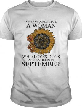 Never underestimate a woman who loves paw dogs and was born in september sunflower shirt