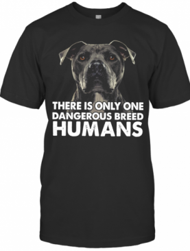 Pitbull There Is Only One Dangerous Breed Humans T-Shirt