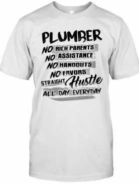 Plumber No Rich Parents No Assistance No Handouts No Favors Straight Hustle All Day Everyday T-Shirt