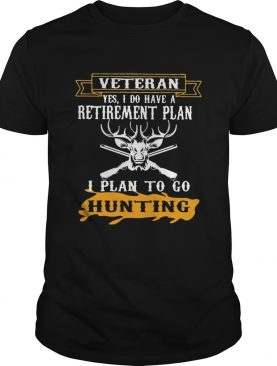 Veteran Yes I Do have A Retirement Plan I Plan To Go Hunting shirt