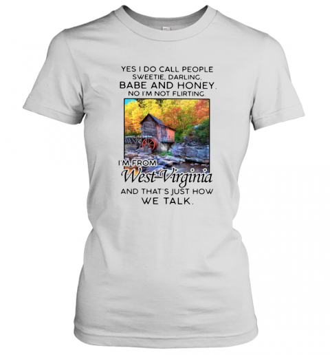 Yes I Do Call People Sweetie Darling Babe And Honey No I'M Not Flirting I'M From West Virginia And That'S Just How We Talk T-Shirt Classic Women's T-shirt