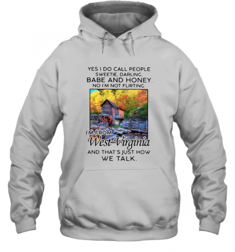 Yes I Do Call People Sweetie Darling Babe And Honey No I'M Not Flirting I'M From West Virginia And That'S Just How We Talk T-Shirt Unisex Hoodie
