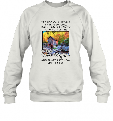 Yes I Do Call People Sweetie Darling Babe And Honey No I'M Not Flirting I'M From West Virginia And That'S Just How We Talk T-Shirt Unisex Sweatshirt