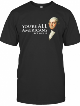 You'Re All Americans Act Like It T-Shirt