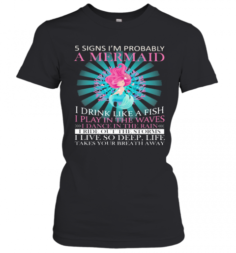 5 Signs I'M Probably A Mermaid I Drink Like A Fish I Play In The Waves I Dance In The Rain T-Shirt Classic Women's T-shirt