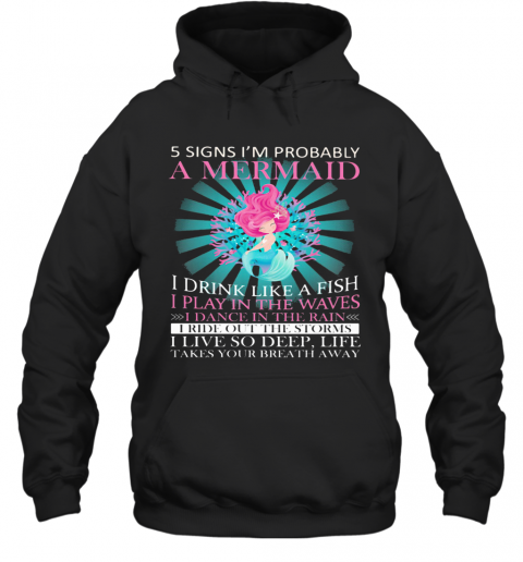 5 Signs I'M Probably A Mermaid I Drink Like A Fish I Play In The Waves I Dance In The Rain T-Shirt Unisex Hoodie