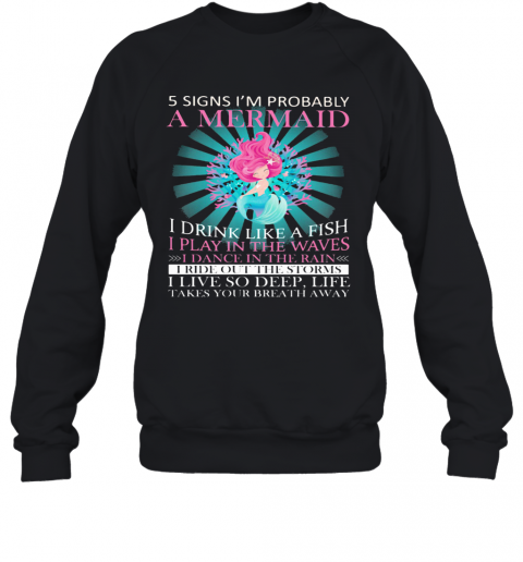 5 Signs I'M Probably A Mermaid I Drink Like A Fish I Play In The Waves I Dance In The Rain T-Shirt Unisex Sweatshirt