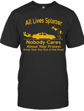 All Lives Splatter Nobody Cares About Your Protest Keep Your Ass Out Of The Road Car T-Shirt
